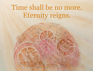 Time shall be no more. Eternity reigns.